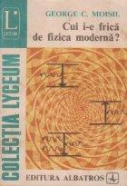 Cui i-e frica de fizica moderna?